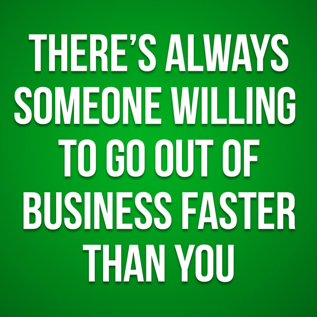 there's always someone willing to go out of business faster than you
